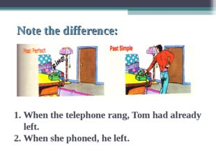 Note the difference: 1. When the telephone rang, Tom had already left. 2. Wh