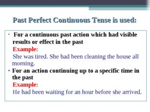 Past Perfect Continuous Tense is used: For a continuous past action which had
