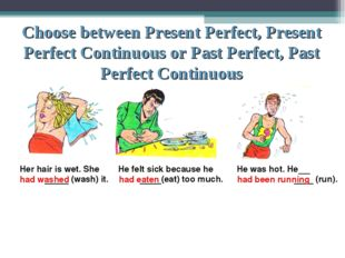 Choose between Present Perfect, Present Perfect Continuous or Past Perfect, P