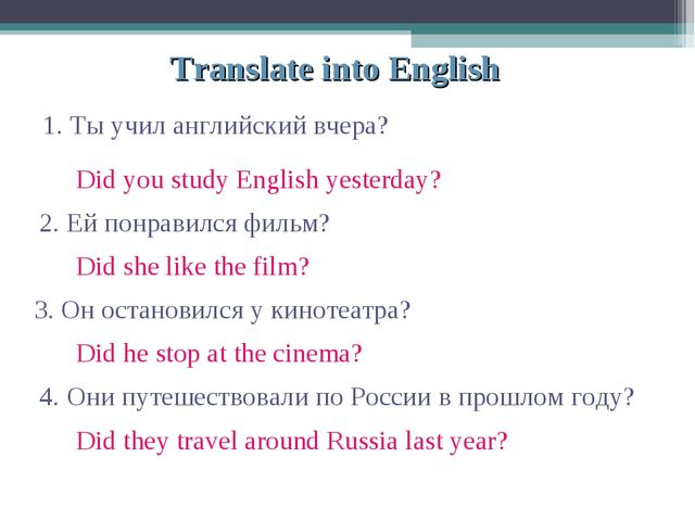 Translate into English 1. Ты учил английский вчера? 2. Ей понравился фильм? 3...