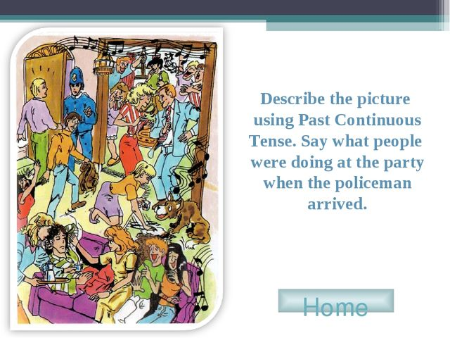 Home Describe the picture using Past Continuous Tense. Say what people were d...