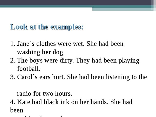 Look at the examples: 1. Jane`s clothes were wet. She had been washing her d...
