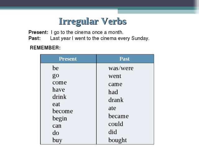 Irregular Verbs Present: I go to the cinema once a month. Past: Last year I w...