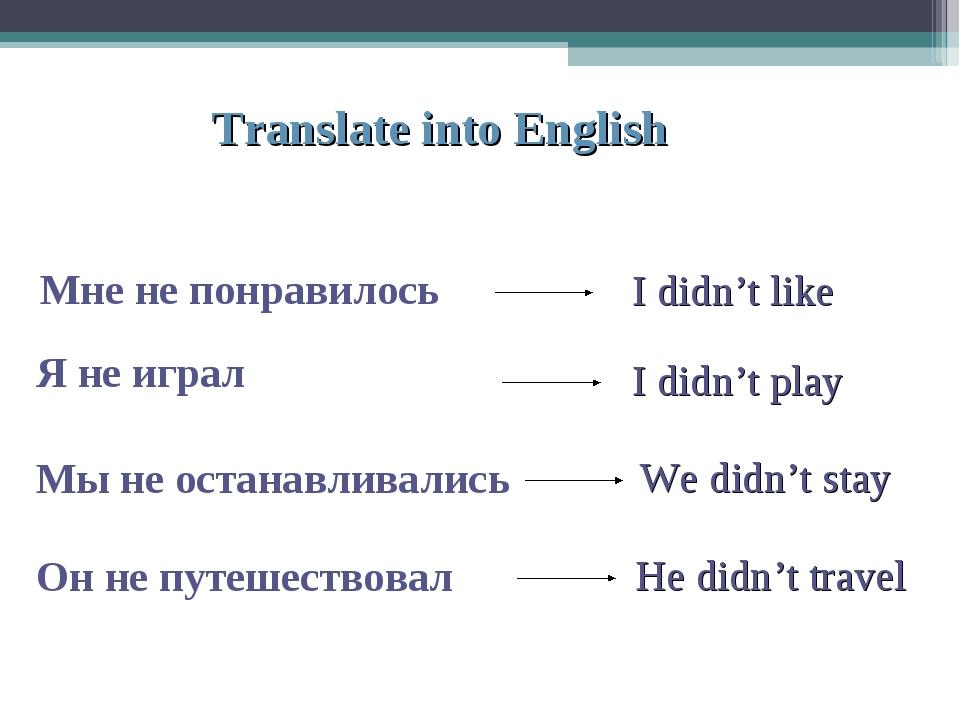 Translate into English Мне не понравилось Я не играл Мы не останавливались Он...