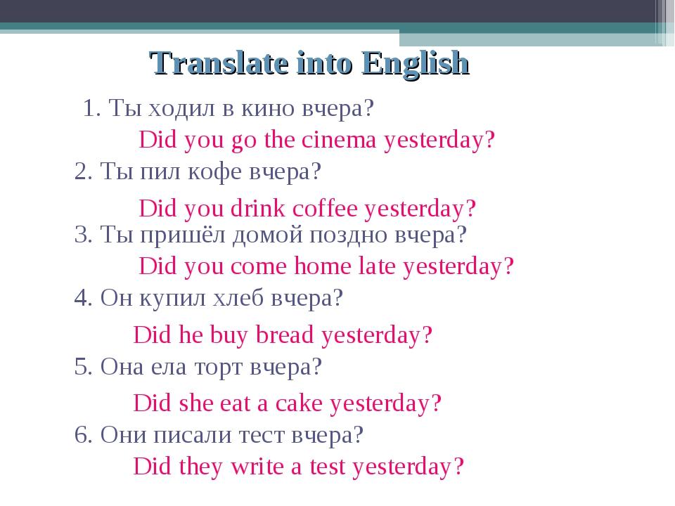 Translate into English 1. Ты ходил в кино вчера? 2. Ты пил кофе вчера? 3. Ты...
