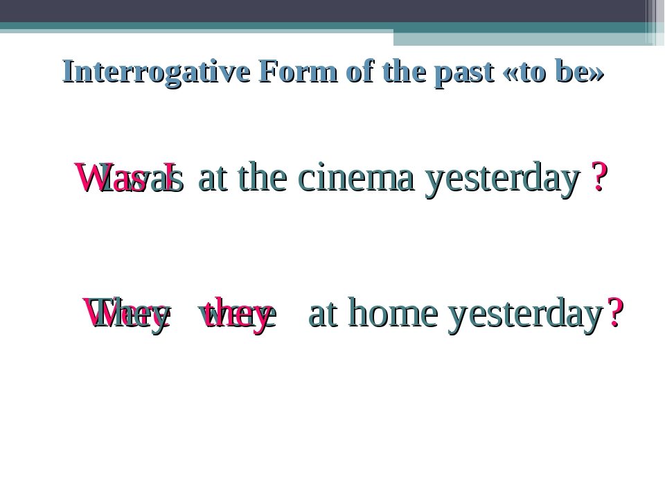 Interrogative Form of the past «to be» I I was at the cinema yesterday Was ?...
