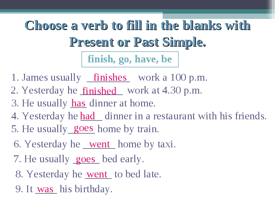Choose a verb to fill in the blanks with Present or Past Simple. finish, go,...