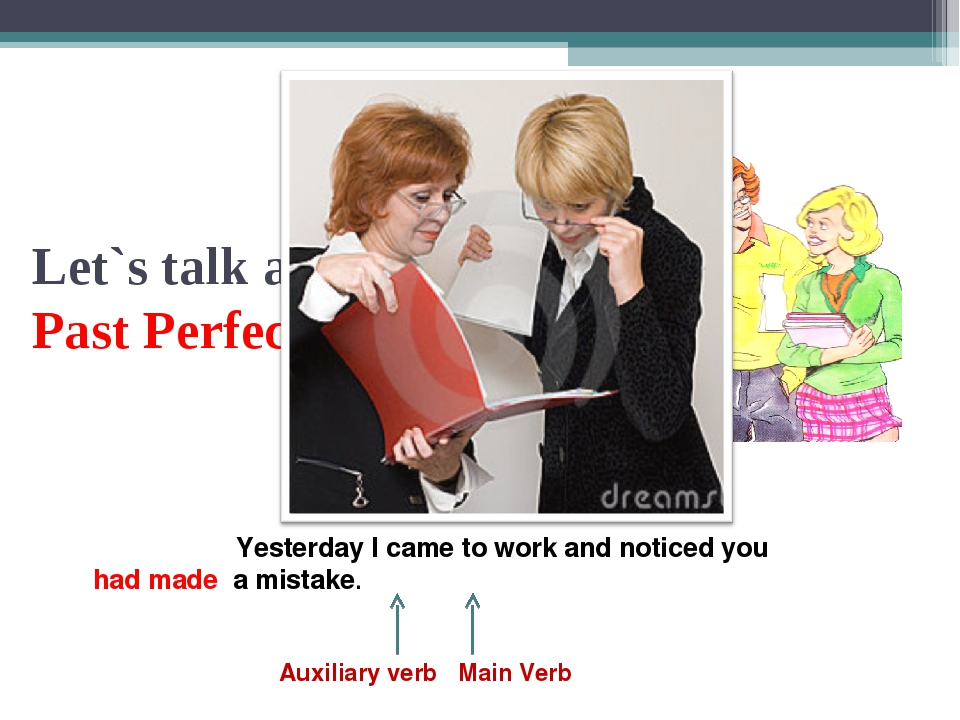 Let`s talk about the Past Perfect Tense Yesterday I came to work and noticed...
