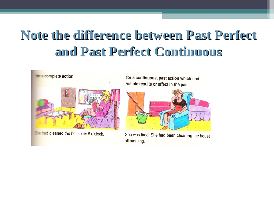 Note the difference between Past Perfect and Past Perfect Continuous