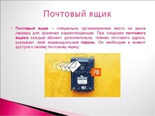 Почтовый ящик – специально организованное место на диске сервера для хранения