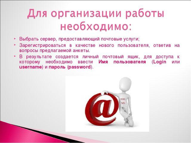 Выбрать сервер, предоставляющий почтовые услуги; Зарегистрироваться в качеств...