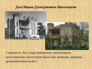 Дом Ивана Дмитриевича Иноземцева Гипотеза: без существования института числен