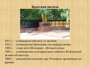 Братская могила 1937 г. – установлен обелиск со звездой; 1953 г. – установлен