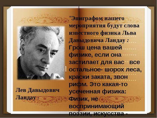 """""""Эпиграфом нашего мероприятия будут слова известного физика Льва Давыдовича Л..."""