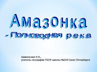 Шиженская Н.Н., учитель географии ГБОУ школы №104 Санкт-Петербурга