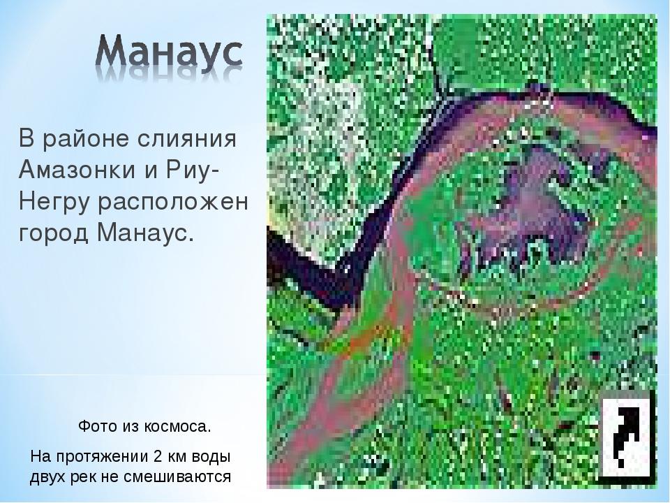 В районе слияния Амазонки и Риу-Негру расположен город Манаус. Фото из космос...
