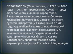 Севастополь (Севастополь, с 1797 по 1826 годы — Ахтиар, крымскотат. Aqyar) —