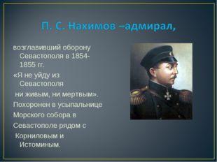 возглавивший оборону Севастополя в 1854-1855 гг. «Я не уйду из Севастополя ни