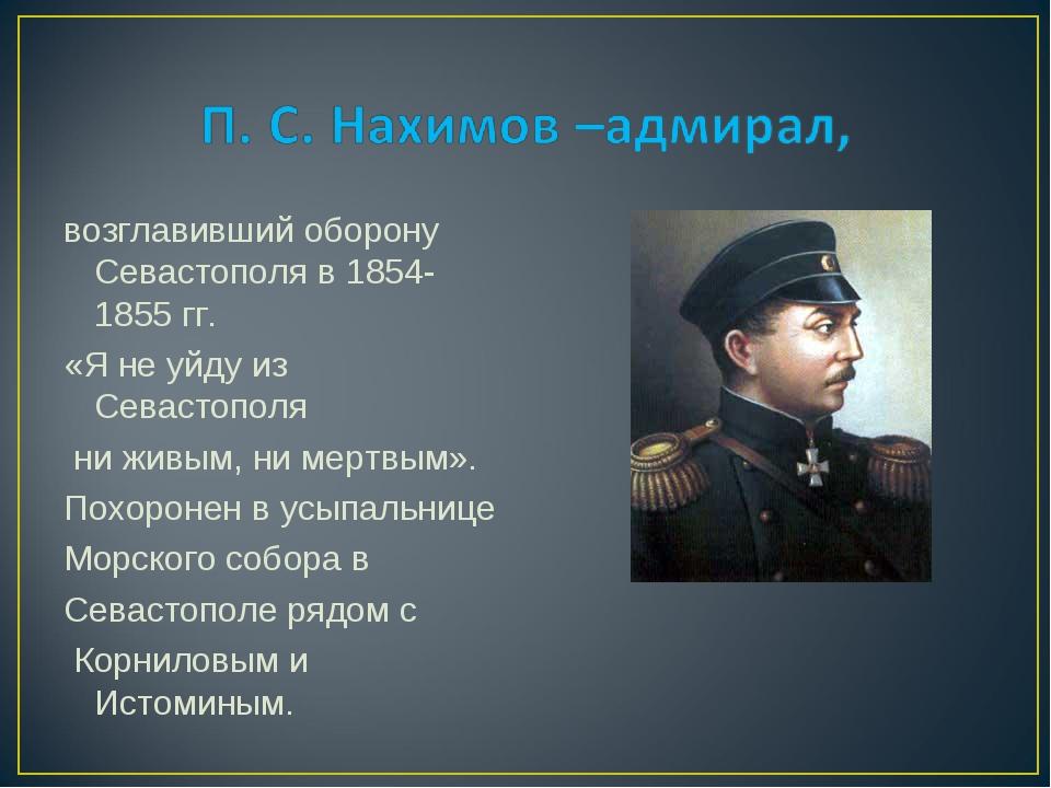 возглавивший оборону Севастополя в 1854-1855 гг. «Я не уйду из Севастополя ни...