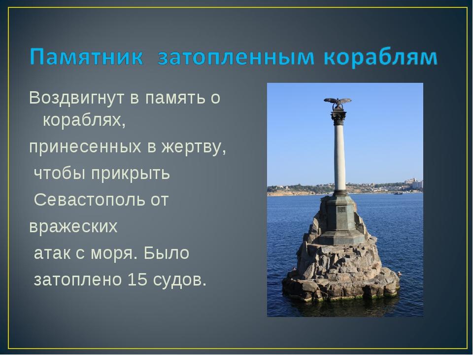 Воздвигнут в память о кораблях, принесенных в жертву, чтобы прикрыть Севастоп...
