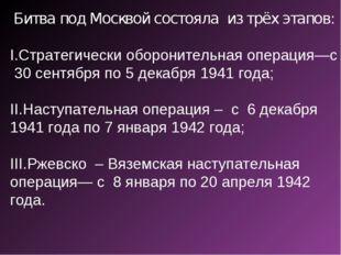 Битва под Москвой состояла из трёх этапов: Стратегически оборонительная опера