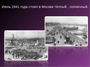 Июнь 1941 года стоял в Москве тёплый , солнечный.