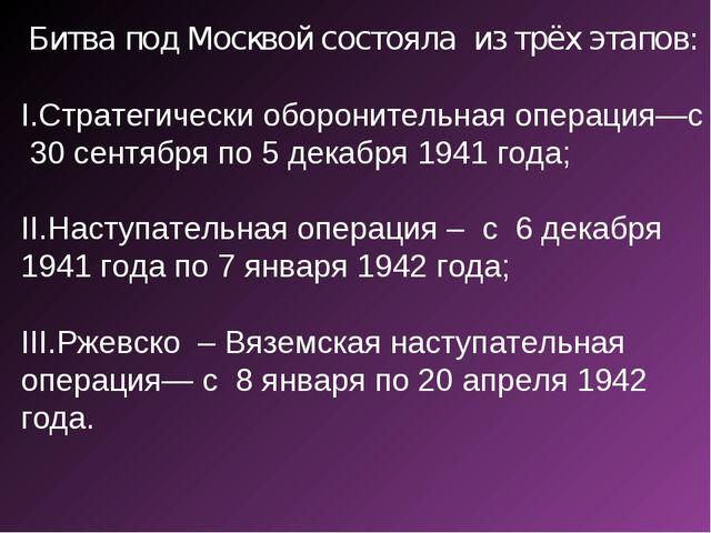 Битва под Москвой состояла из трёх этапов: Стратегически оборонительная опера...