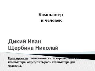 Дикий Иван Щербина Николай Компьютер и человек Цель проекта: познакомится с и