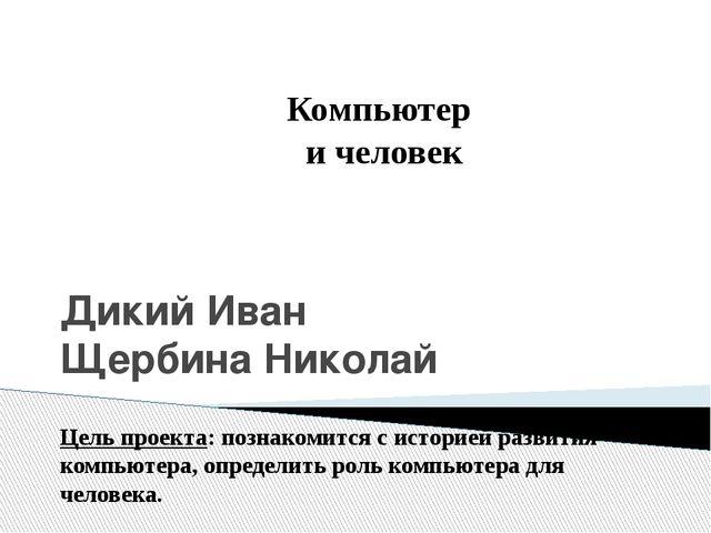 Дикий Иван Щербина Николай Компьютер и человек Цель проекта: познакомится с и...