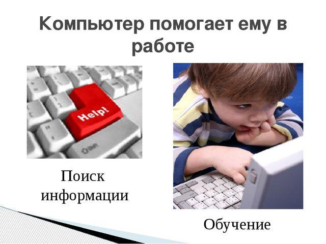 Компьютер помогает ему в работе Поиск информации Обучение