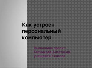 Выполнила проект: Ситникова Анастасия учащаяся 7 класса Как устроен персональ