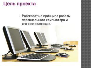Цель проекта Рассказать о принципе работы персонального компьютера и его сост