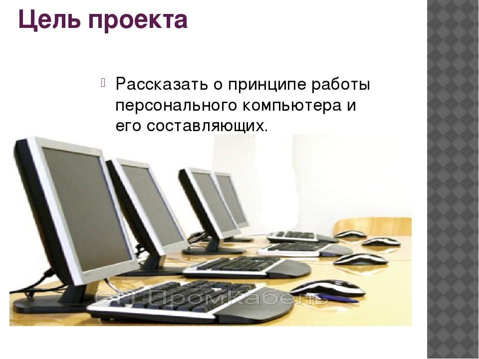 Цель проекта Рассказать о принципе работы персонального компьютера и его сост...