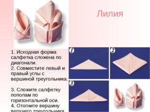 Лилия 1. Исходная форма салфетка сложена по диагонали. 2. Совместите левый и