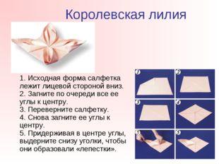 Королевская лилия 1. Исходная форма салфетка лежит лицевой стороной вниз. 2.