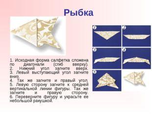 Рыбка 1. Исходная форма салфетка сложена по диагонали (сгиб вверху). 2. Нижн