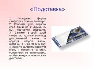 «Подставка» 1. Исходная форма салфетка сложена вчетверо. 2. Отогните угол пе
