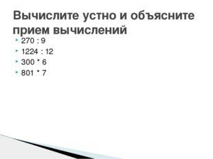 270 : 9 1224 : 12 300 * 6 801 * 7 Вычислите устно и объясните прием вычислений