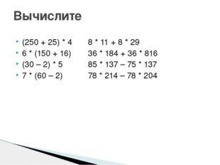 (250 + 25) * 48 * 11 + 8 * 29 6 * (150 + 16)36 * 184 + 36 * 816 (30 – 2)