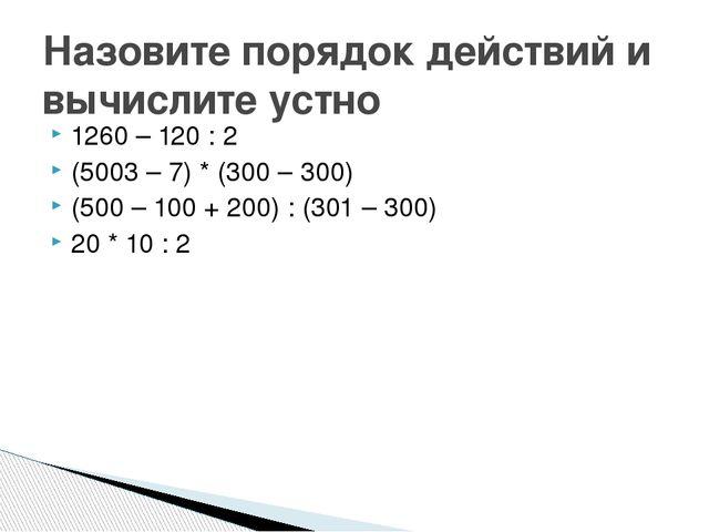 1260 – 120 : 2 (5003 – 7) * (300 – 300) (500 – 100 + 200) : (301 – 300) 20 *...