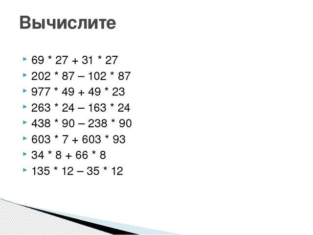 69 * 27 + 31 * 27 202 * 87 – 102 * 87 977 * 49 + 49 * 23 263 * 24 – 163 * 24...