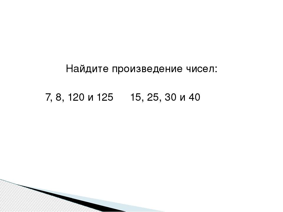 Найдите произведение чисел: 7, 8, 120 и 12515, 25, 30 и 40