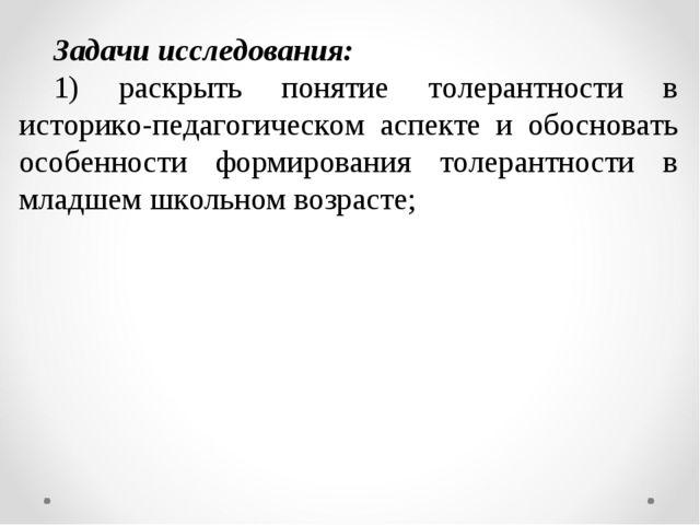 Задачи исследования: 1) раскрыть понятие толерантности в историко-педагогичес...