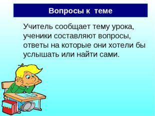 Вопросы к теме Учитель сообщает тему урока, ученики составляют вопросы, ответ