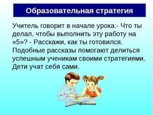 Образовательная стратегия Учитель говорит в начале урока:- Что ты делал, чтоб