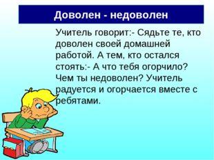 Доволен - недоволен Учитель говорит:- Сядьте те, кто доволен своей домашней р