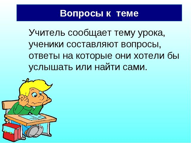 Вопросы к теме Учитель сообщает тему урока, ученики составляют вопросы, ответ...
