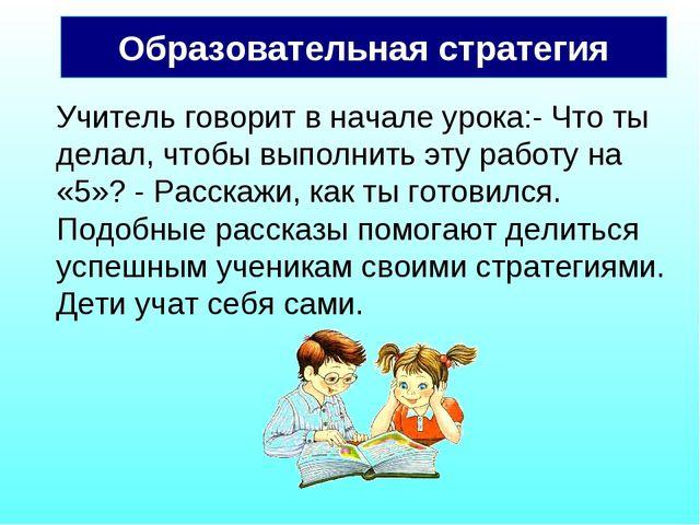 Образовательная стратегия Учитель говорит в начале урока:- Что ты делал, чтоб...