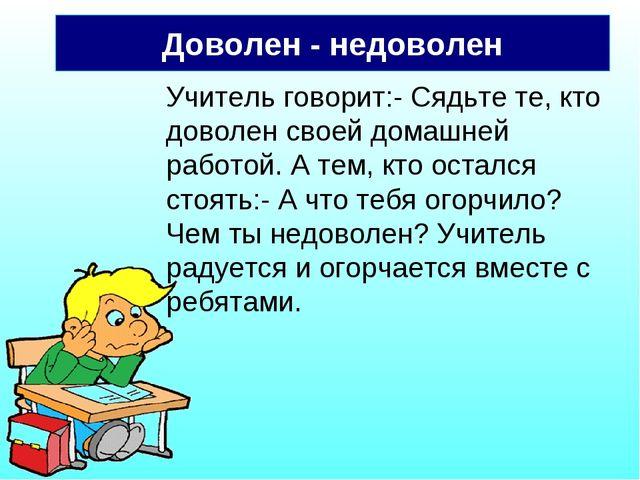 Доволен - недоволен Учитель говорит:- Сядьте те, кто доволен своей домашней р...