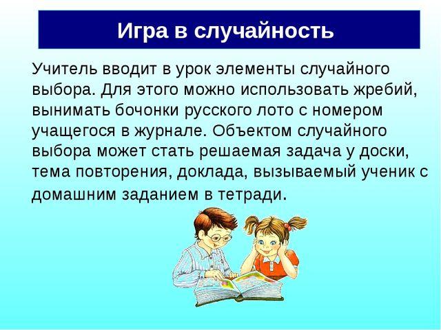 Игра в случайность Учитель вводит в урок элементы случайного выбора. Для этог...